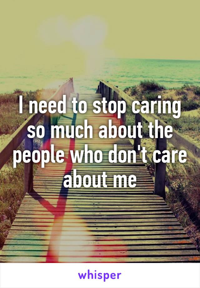 I need to stop caring so much about the people who don't care about me