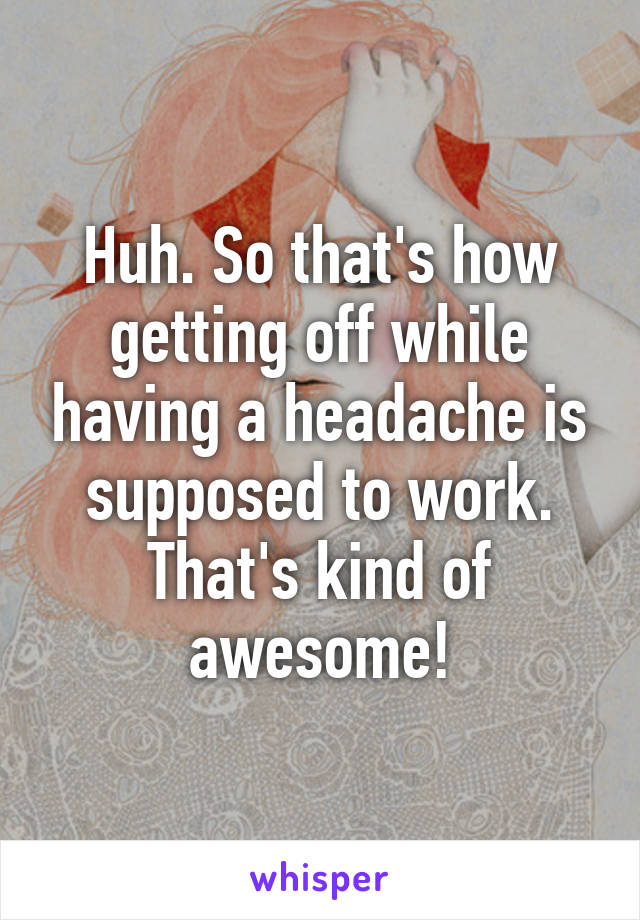 Huh. So that's how getting off while having a headache is supposed to work. That's kind of awesome!
