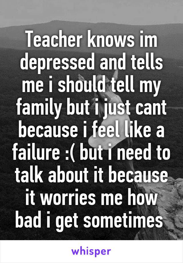 Teacher knows im depressed and tells me i should tell my family but i just cant because i feel like a failure :( but i need to talk about it because it worries me how bad i get sometimes