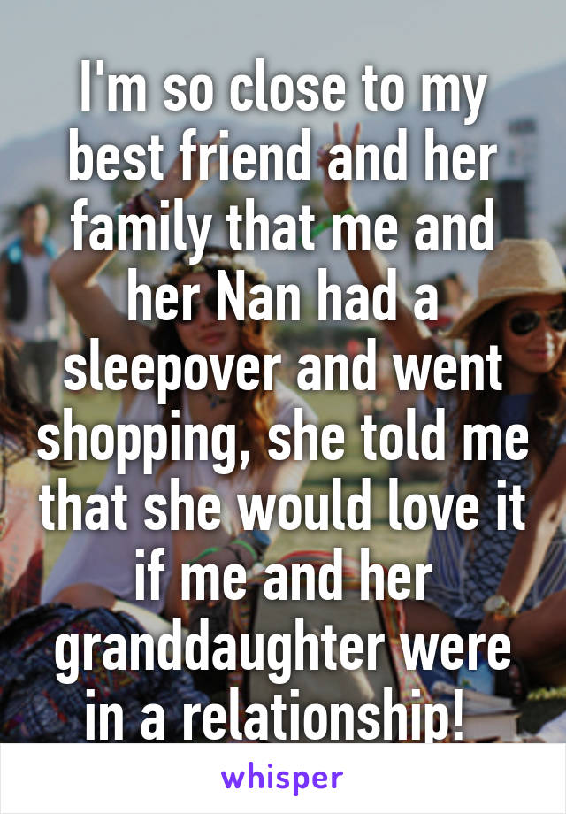 I'm so close to my best friend and her family that me and her Nan had a sleepover and went shopping, she told me that she would love it if me and her granddaughter were in a relationship!