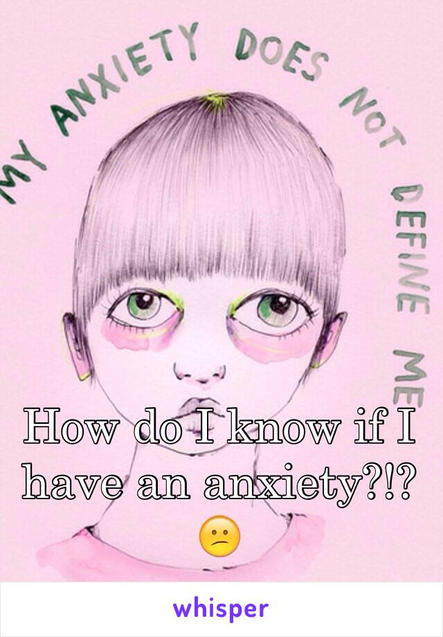 How do I know if I have an anxiety?!?  😕