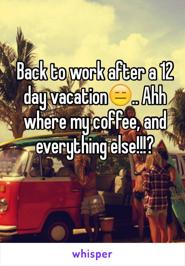 Back to work after a 12 day vacation😑.. Ahh where my coffee, and everything else!!!?