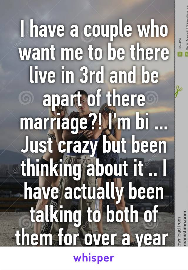 I have a couple who want me to be there live in 3rd and be apart of there marriage?! I'm bi ... Just crazy but been thinking about it .. I have actually been talking to both of them for over a year
