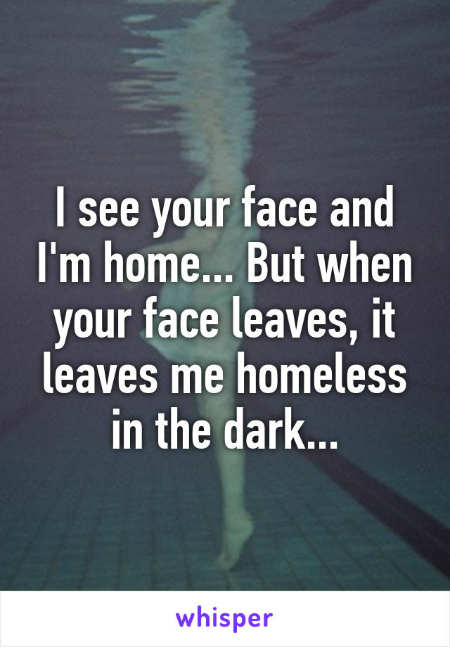 I see your face and I'm home... But when your face leaves, it leaves me homeless in the dark...