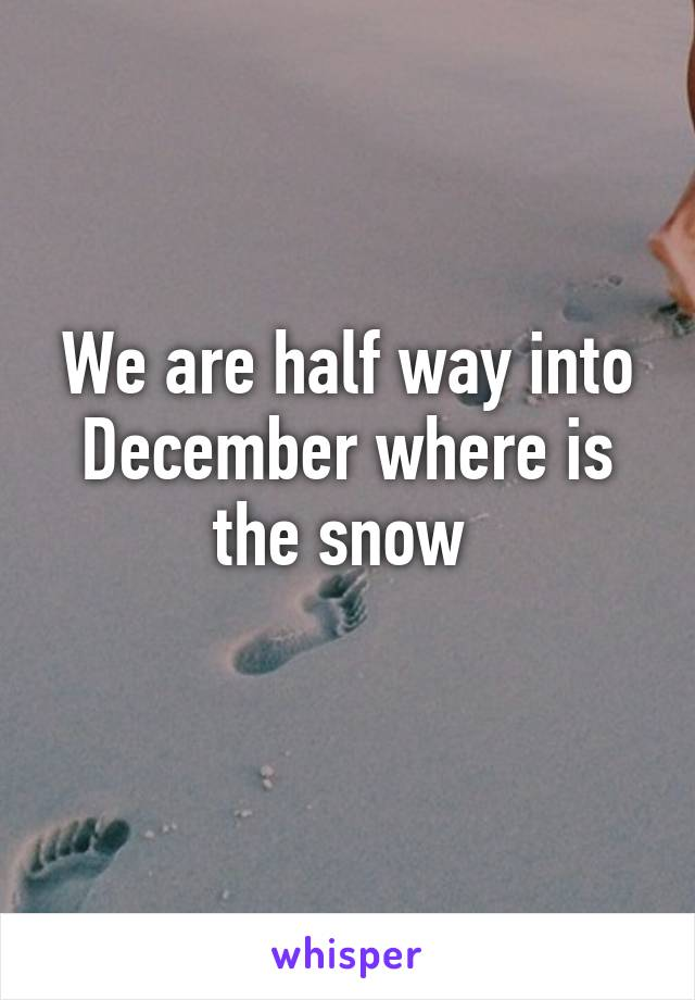 We are half way into December where is the snow