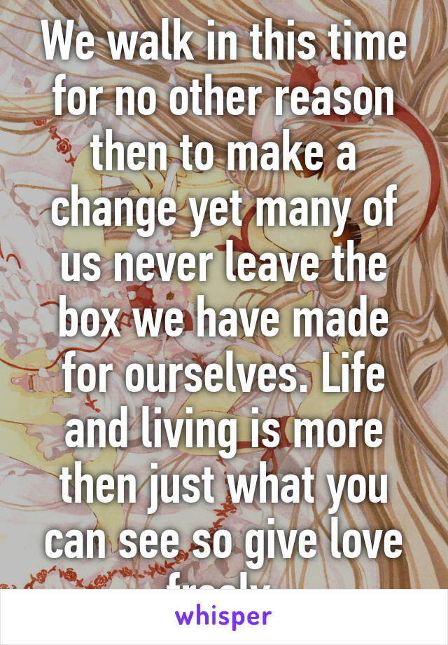We walk in this time for no other reason then to make a change yet many of us never leave the box we have made for ourselves. Life and living is more then just what you can see so give love freely.
