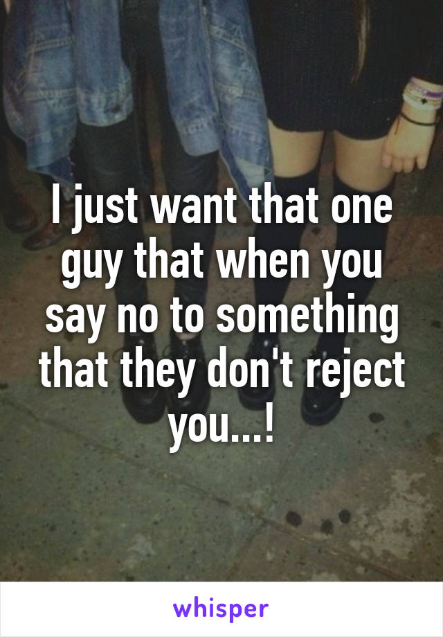 I just want that one guy that when you say no to something that they don't reject you...!