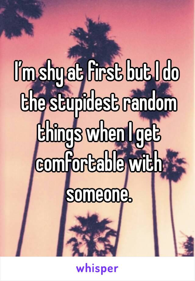 I'm shy at first but I do the stupidest random things when I get comfortable with someone.