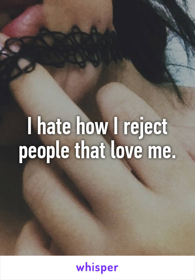 I hate how I reject people that love me.