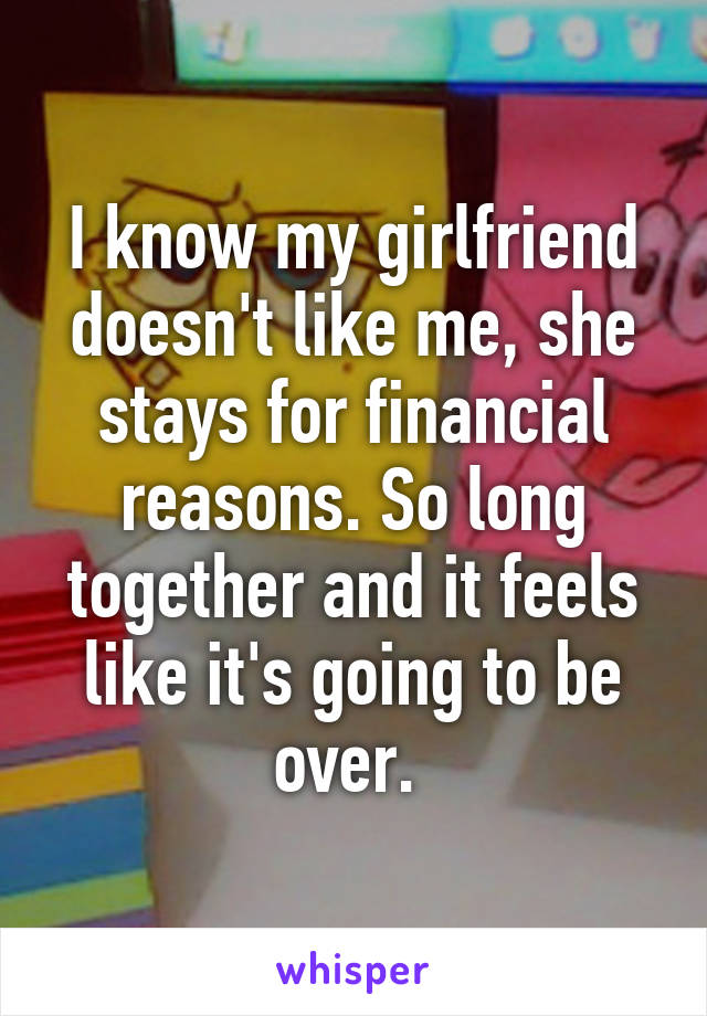 I know my girlfriend doesn't like me, she stays for financial reasons. So long together and it feels like it's going to be over.