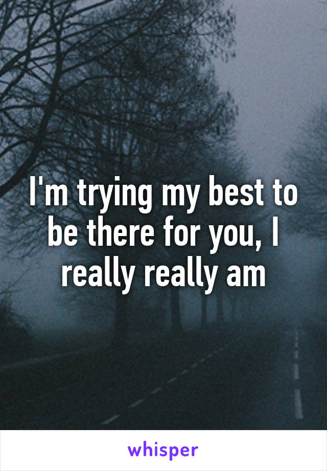 I'm trying my best to be there for you, I really really am