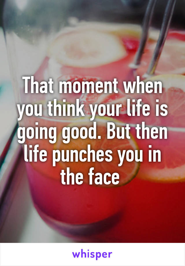That moment when you think your life is going good. But then life punches you in the face