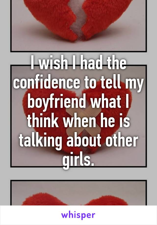 I wish I had the confidence to tell my boyfriend what I think when he is talking about other girls.