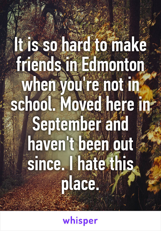 It is so hard to make friends in Edmonton when you're not in school. Moved here in September and haven't been out since. I hate this place.