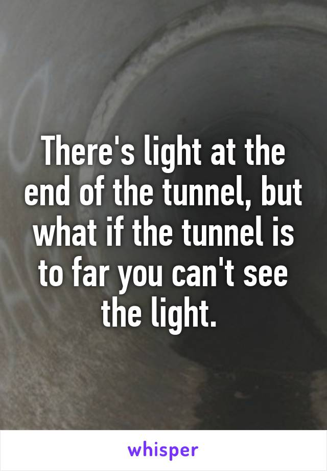 There's light at the end of the tunnel, but what if the tunnel is to far you can't see the light.