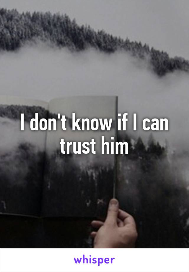 I don't know if I can trust him
