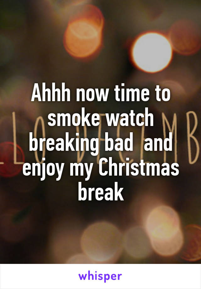 Ahhh now time to smoke watch breaking bad  and enjoy my Christmas break