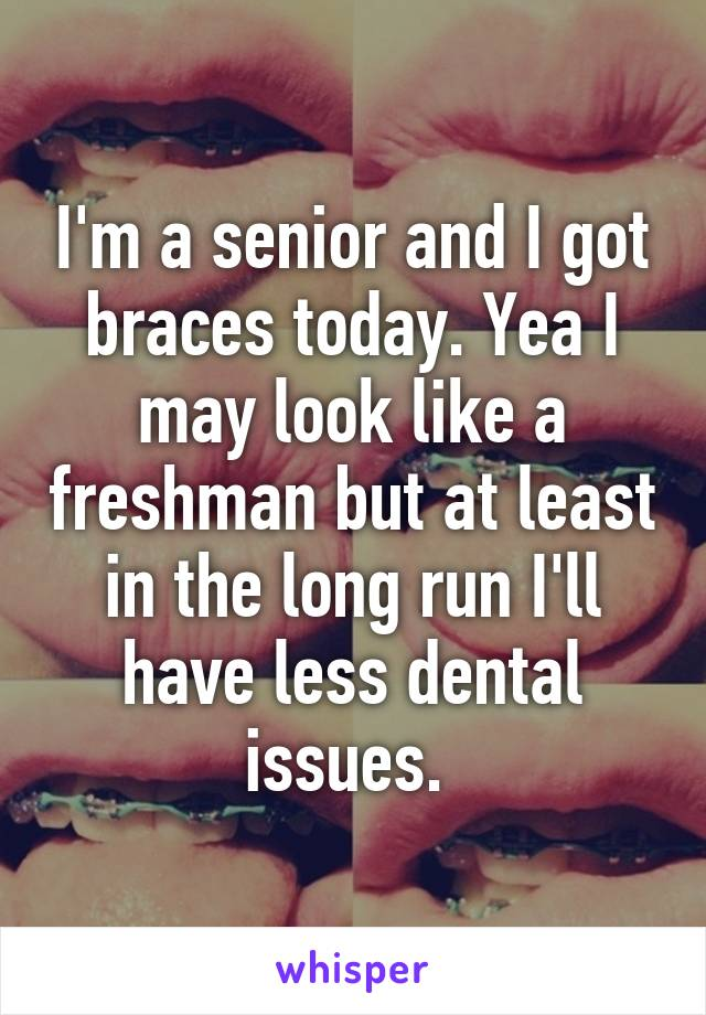 I'm a senior and I got braces today. Yea I may look like a freshman but at least in the long run I'll have less dental issues.
