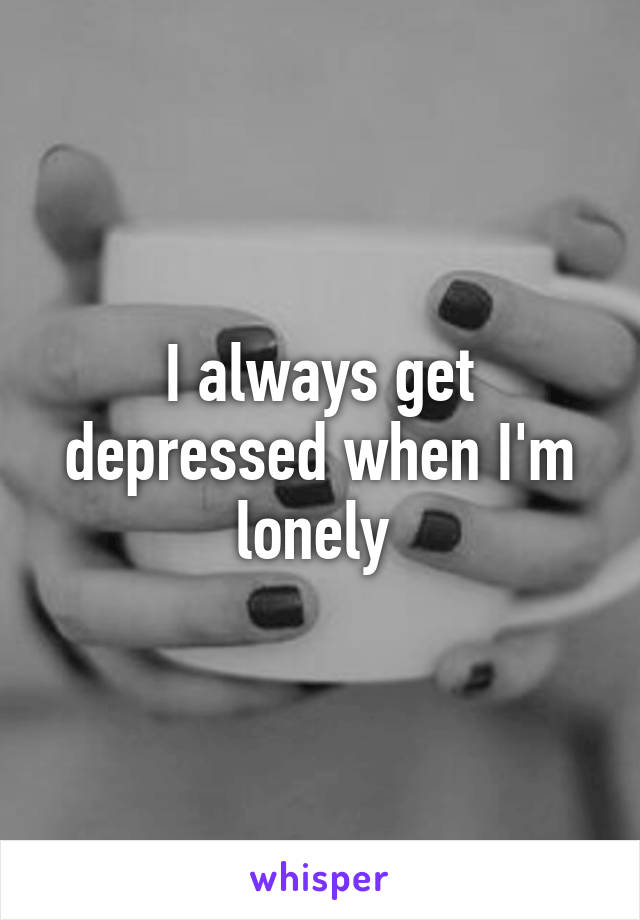 I always get depressed when I'm lonely