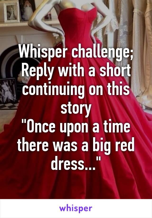 """Whisper challenge; Reply with a short continuing on this story """"Once upon a time there was a big red dress..."""""""