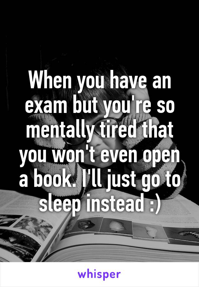When you have an exam but you're so mentally tired that you won't even open a book. I'll just go to sleep instead :)