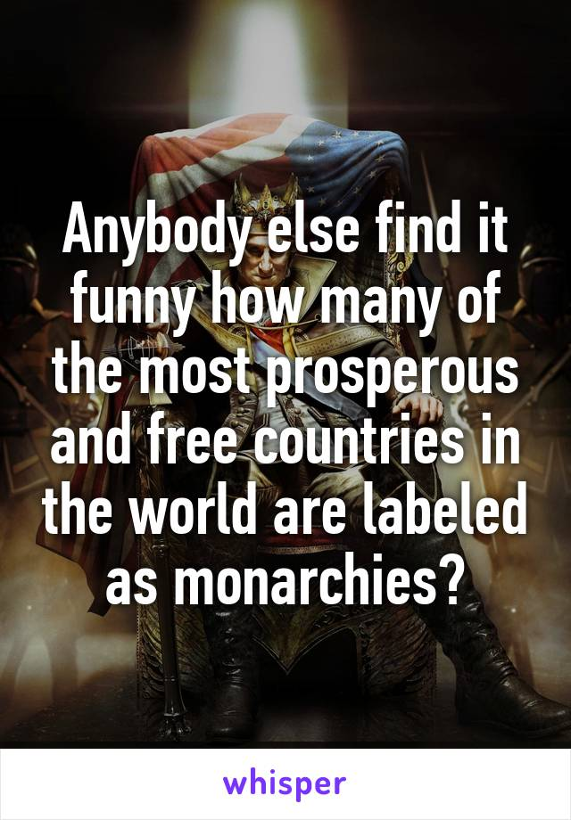 Anybody else find it funny how many of the most prosperous and free countries in the world are labeled as monarchies?