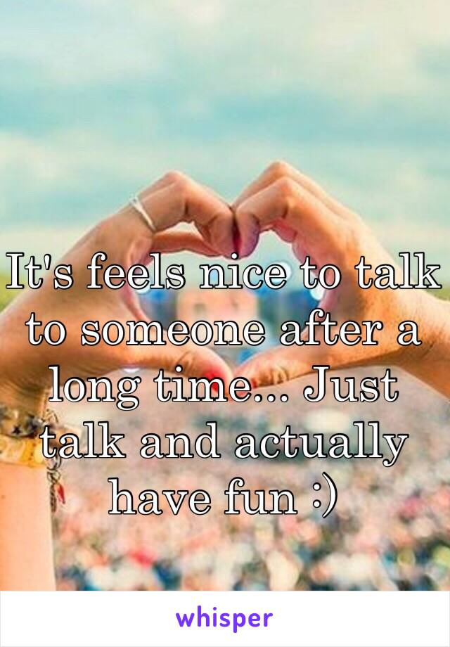 It's feels nice to talk to someone after a long time... Just talk and actually have fun :)
