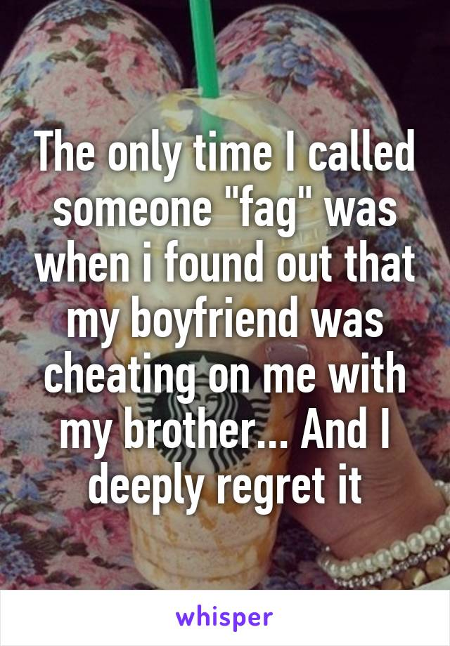 """The only time I called someone """"fag"""" was when i found out that my boyfriend was cheating on me with my brother... And I deeply regret it"""