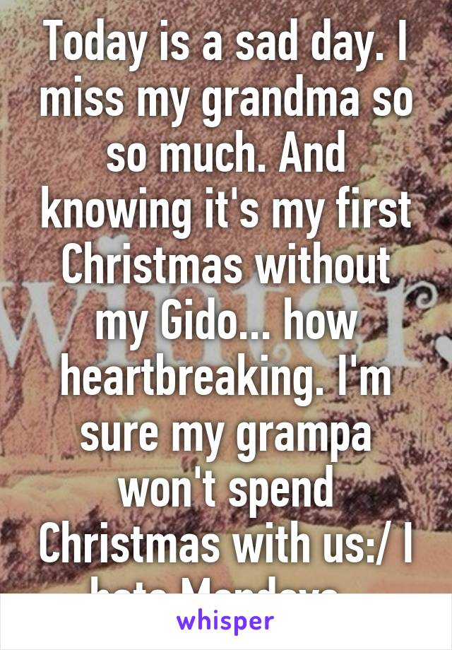 Today is a sad day. I miss my grandma so so much. And knowing it's my first Christmas without my Gido... how heartbreaking. I'm sure my grampa won't spend Christmas with us:/ I hate Mondays..