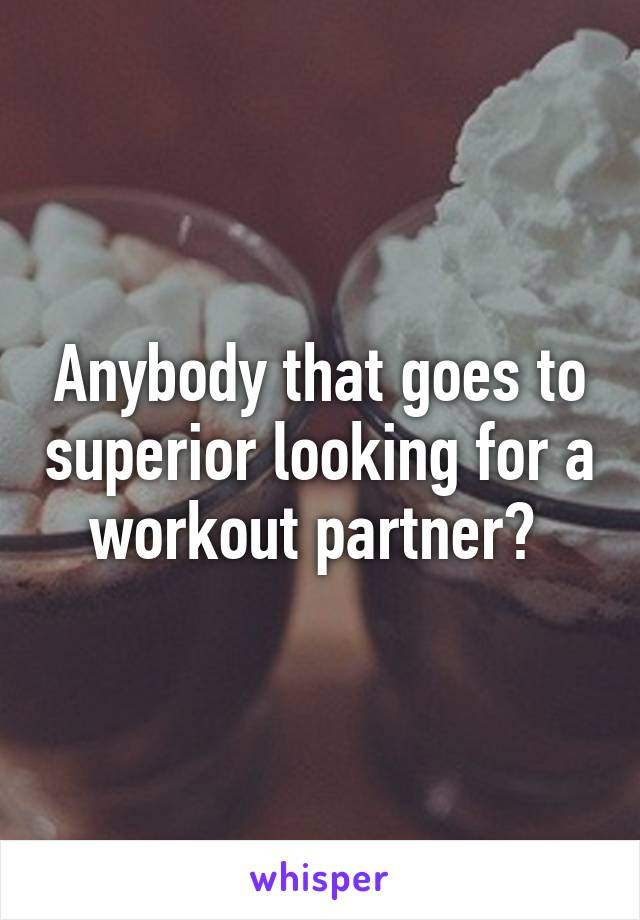 Anybody that goes to superior looking for a workout partner?