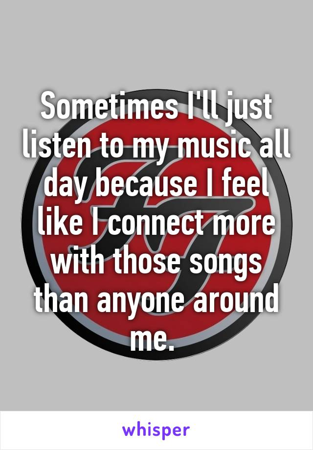 Sometimes I'll just listen to my music all day because I feel like I connect more with those songs than anyone around me.