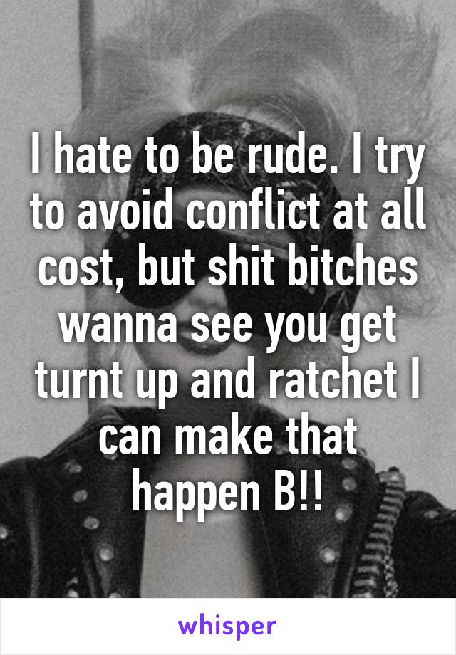 I hate to be rude. I try to avoid conflict at all cost, but shit bitches wanna see you get turnt up and ratchet I can make that happen B!!