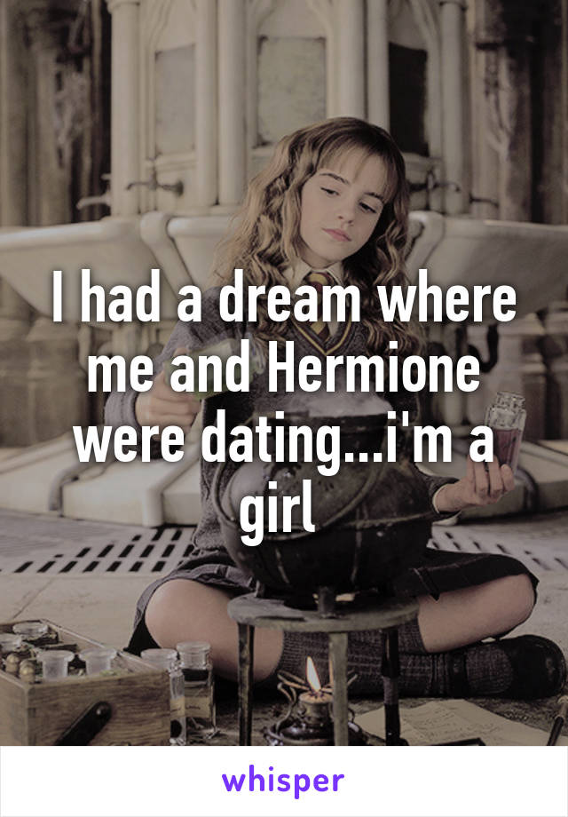 I had a dream where me and Hermione were dating...i'm a girl