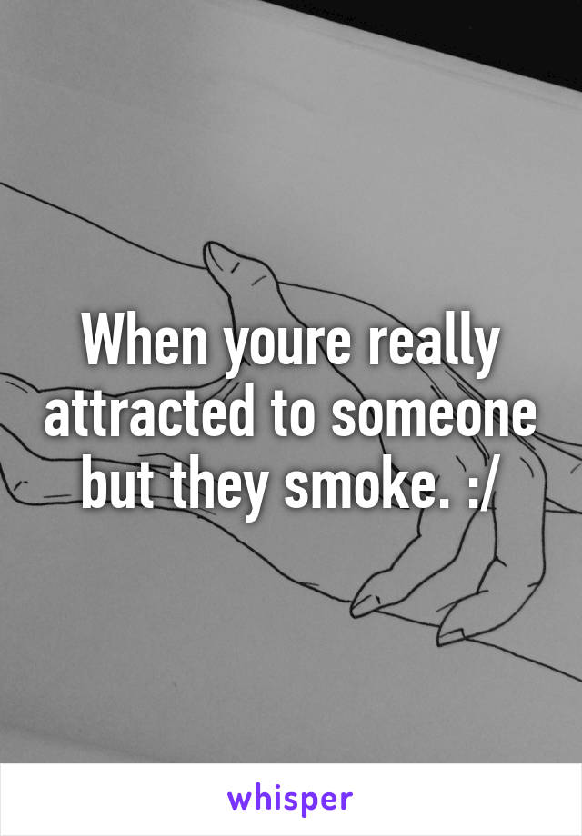 When youre really attracted to someone but they smoke. :/