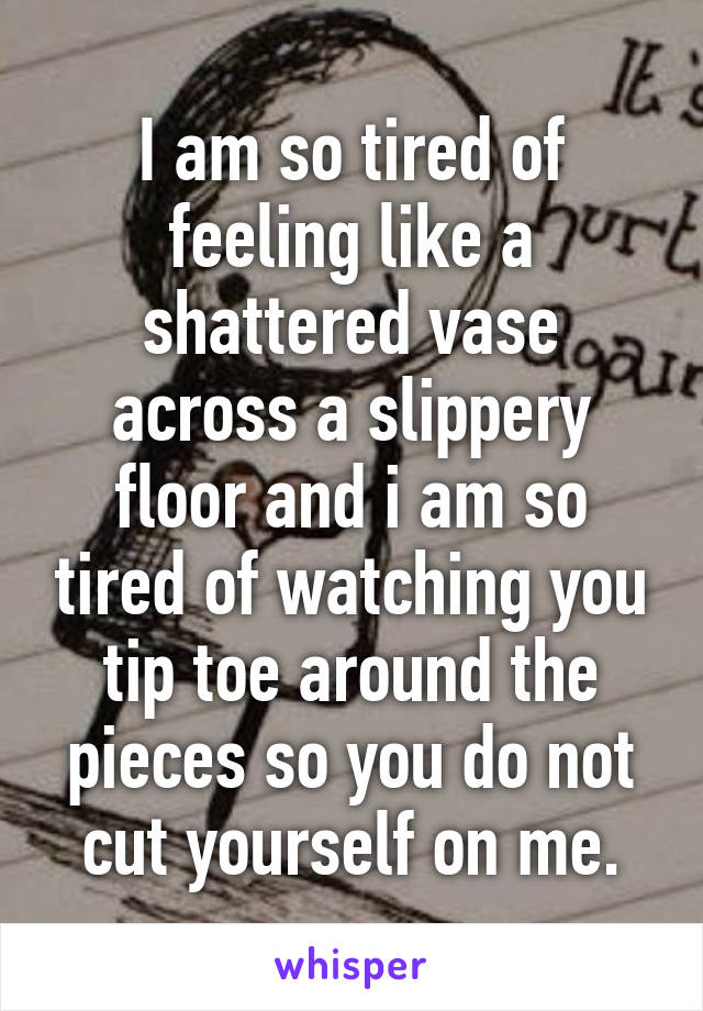I am so tired of feeling like a shattered vase across a slippery floor and i am so tired of watching you tip toe around the pieces so you do not cut yourself on me.