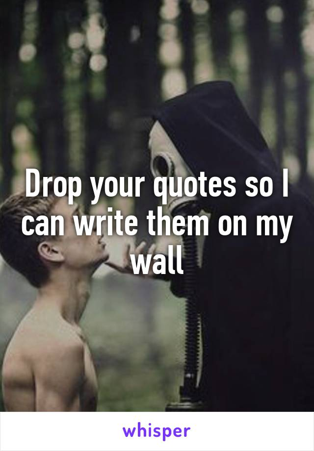 Drop your quotes so I can write them on my wall