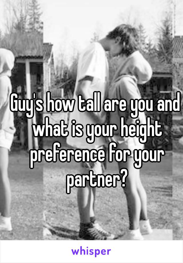 Guy's how tall are you and what is your height preference for your partner?