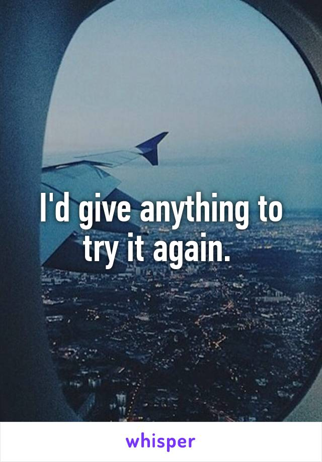 I'd give anything to try it again.
