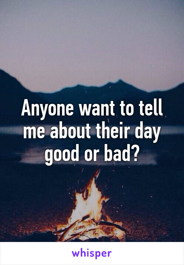 Anyone want to tell me about their day good or bad?