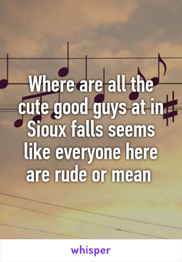 Where are all the cute good guys at in Sioux falls seems like everyone here are rude or mean