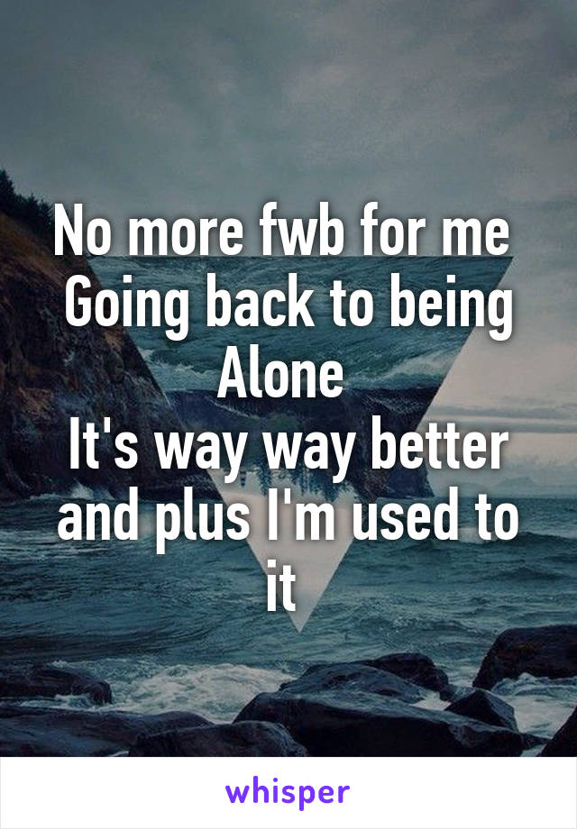 No more fwb for me  Going back to being Alone  It's way way better and plus I'm used to it