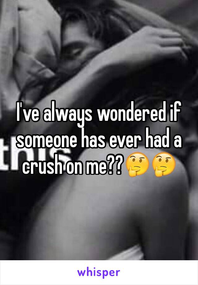 I've always wondered if someone has ever had a crush on me??🤔🤔