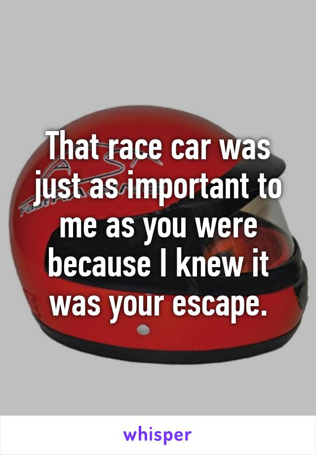 That race car was just as important to me as you were because I knew it was your escape.