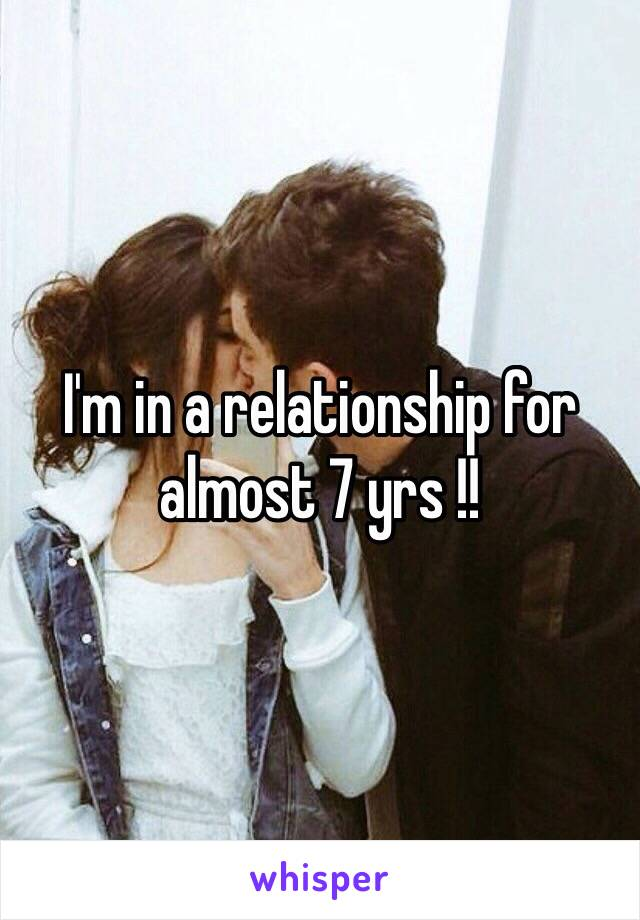 I'm in a relationship for almost 7 yrs !!