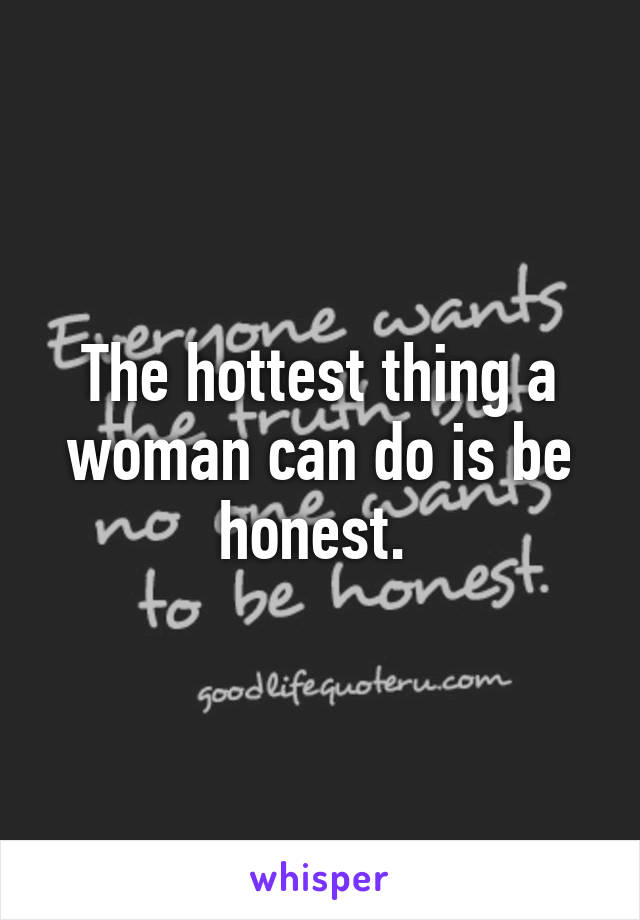 The hottest thing a woman can do is be honest.