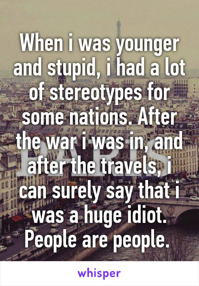 When i was younger and stupid, i had a lot of stereotypes for some nations. After the war i was in, and after the travels, i can surely say that i was a huge idiot. People are people.