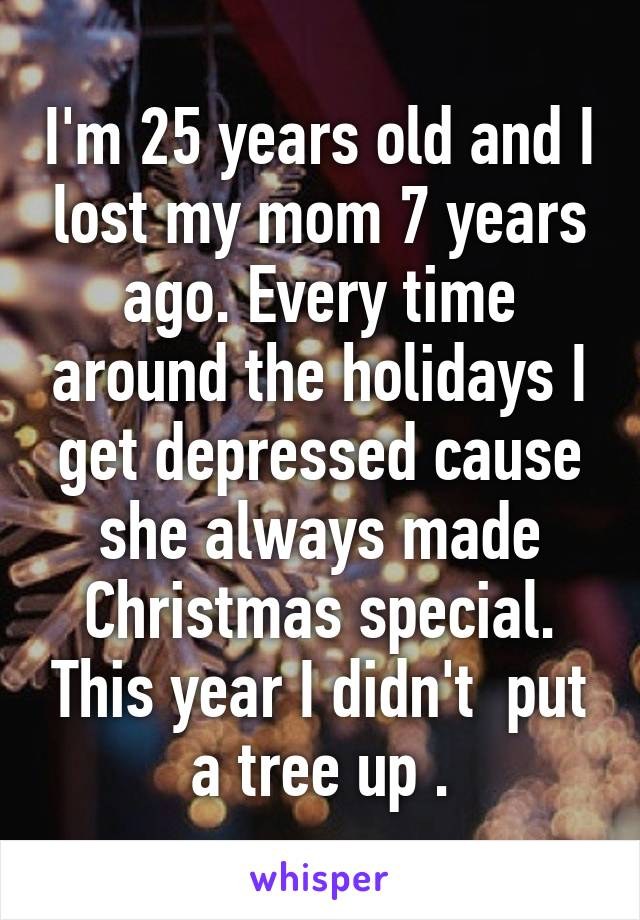 I'm 25 years old and I lost my mom 7 years ago. Every time around the holidays I get depressed cause she always made Christmas special. This year I didn't  put a tree up .