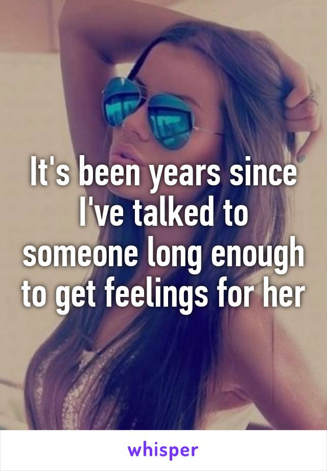 It's been years since I've talked to someone long enough to get feelings for her
