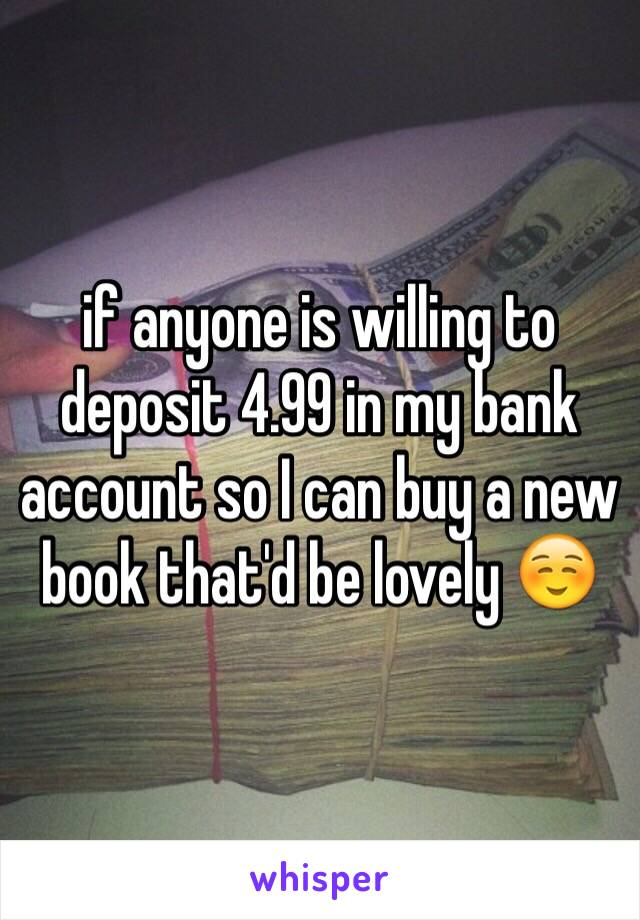 if anyone is willing to deposit 4.99 in my bank account so I can buy a new book that'd be lovely ☺️