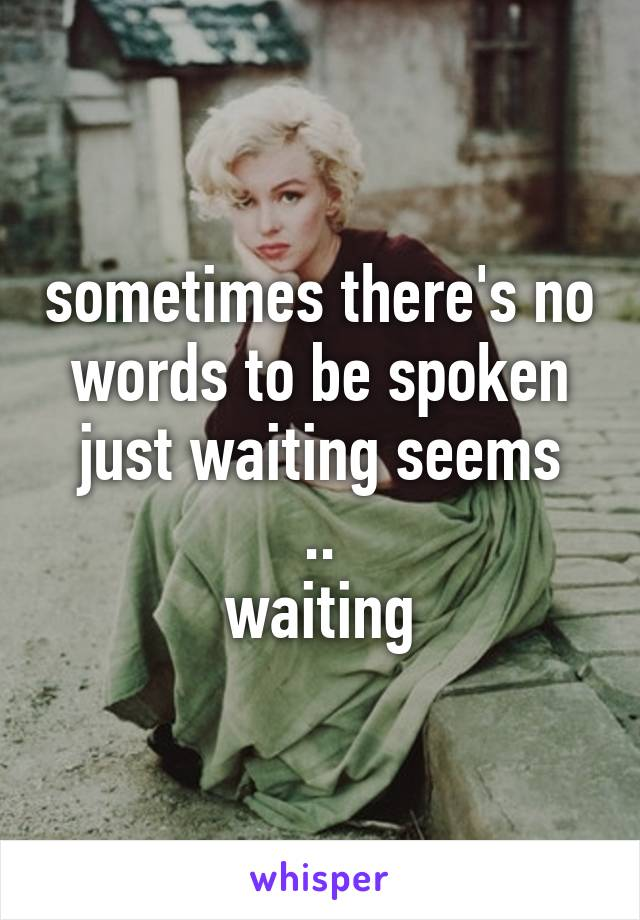 sometimes there's no words to be spoken just waiting seems .. waiting